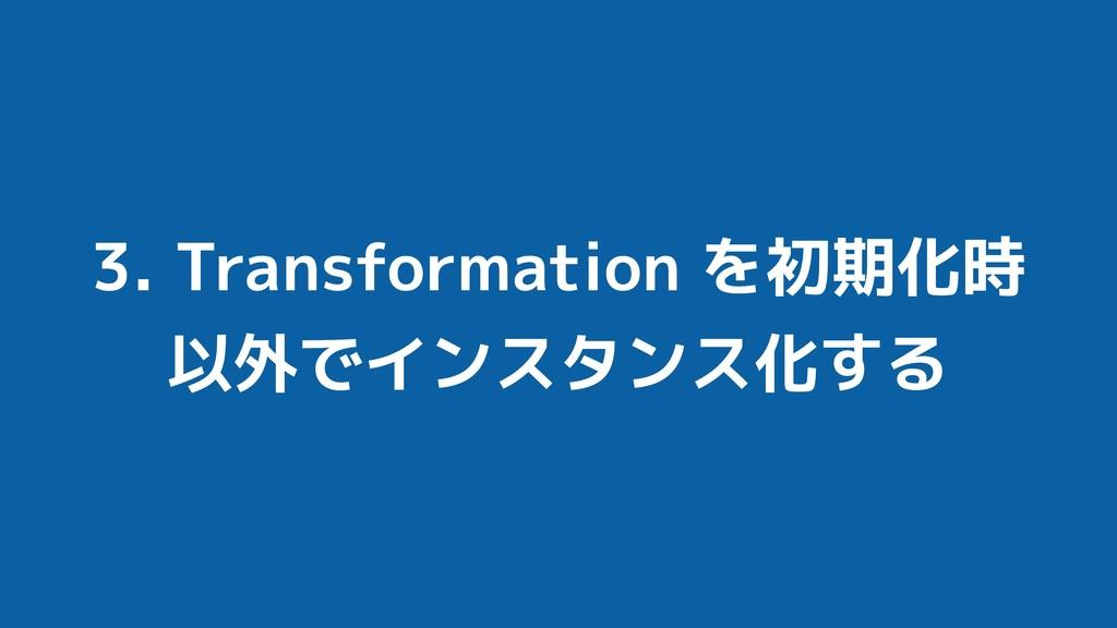 3. Transformation を初期化時 以外でインスタンス化する