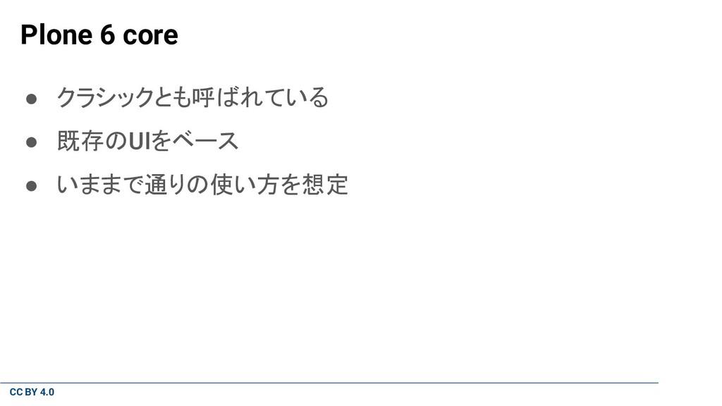 CC BY 4.0 Plone 6 core ● クラシックとも呼ばれている ● 既存のUIを...