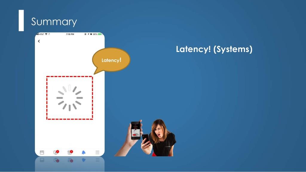 Summary Latency! Latency! (Systems)