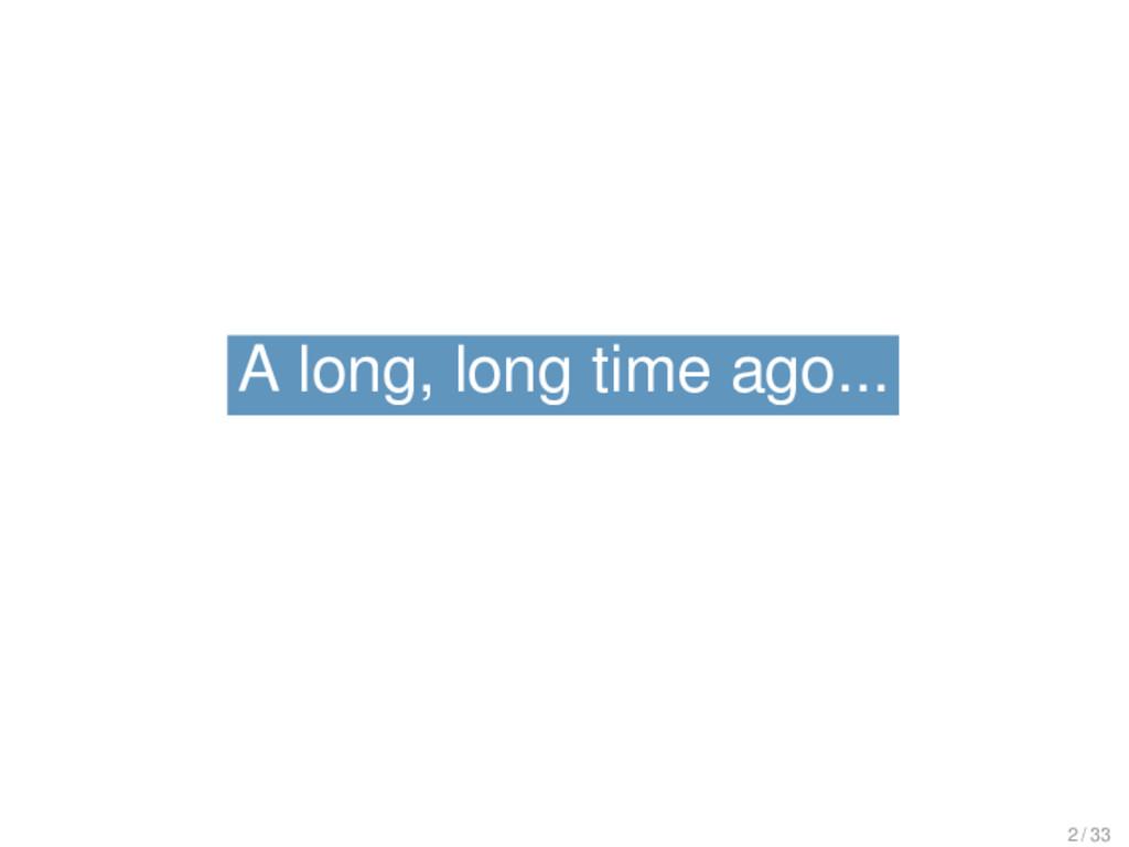 A long, long time ago... A long, long time ago....