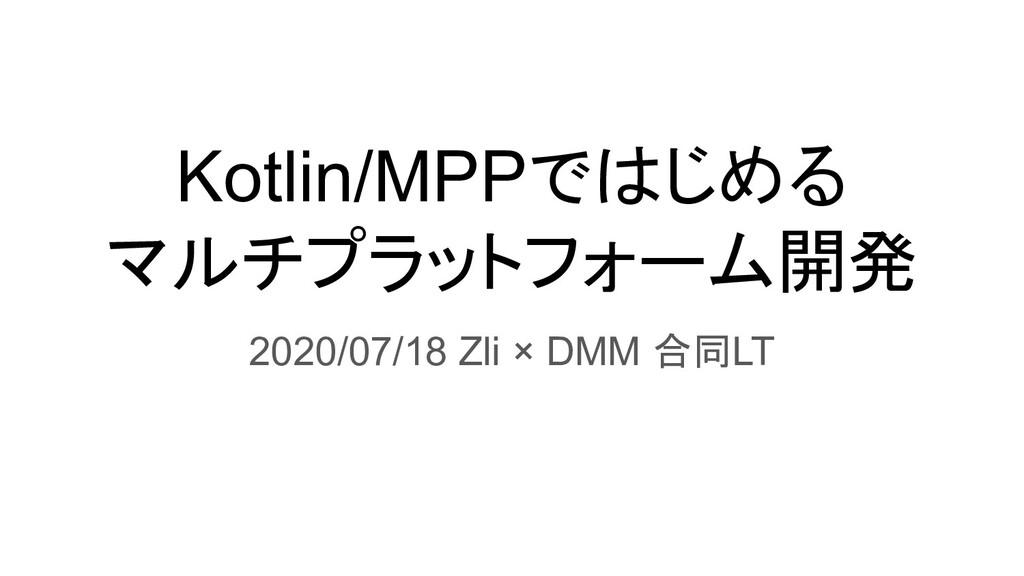 Kotlin/MPPではじめる マルチプラットフォーム開発 2020/07/18 Zli × ...