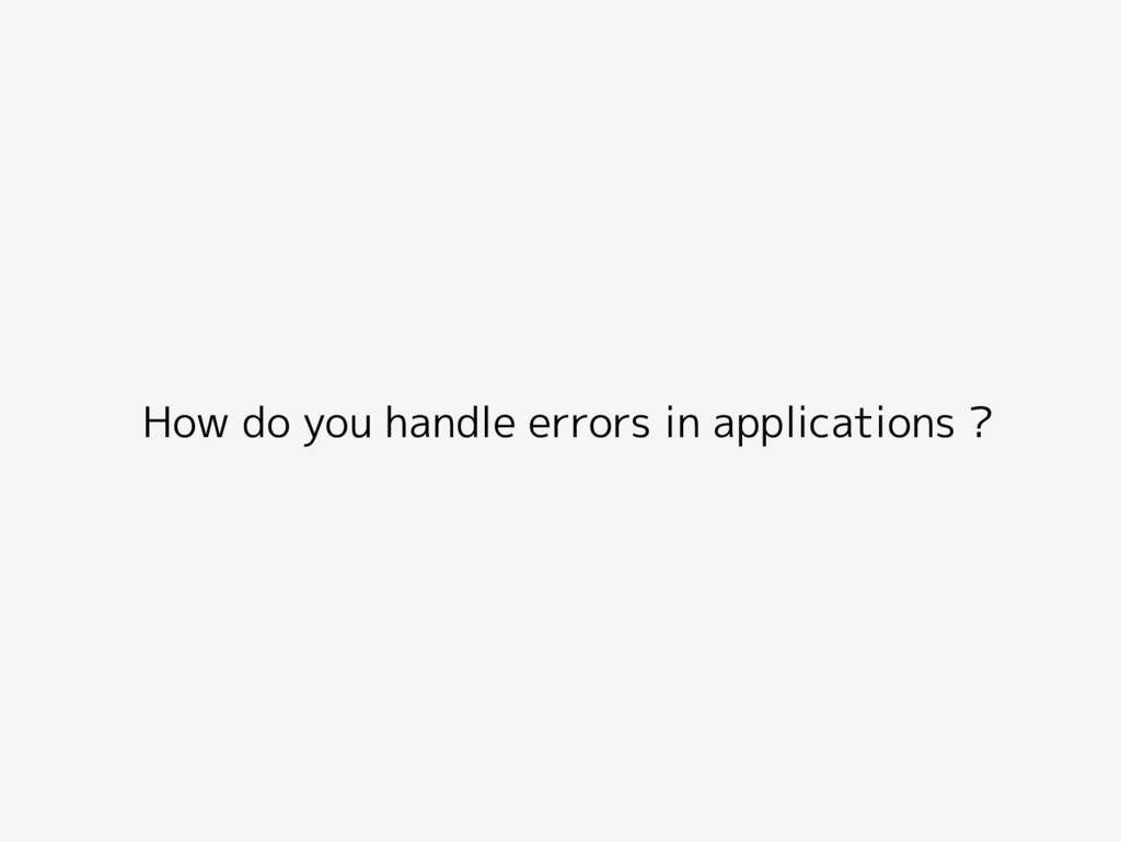 How do you handle errors in applications ?