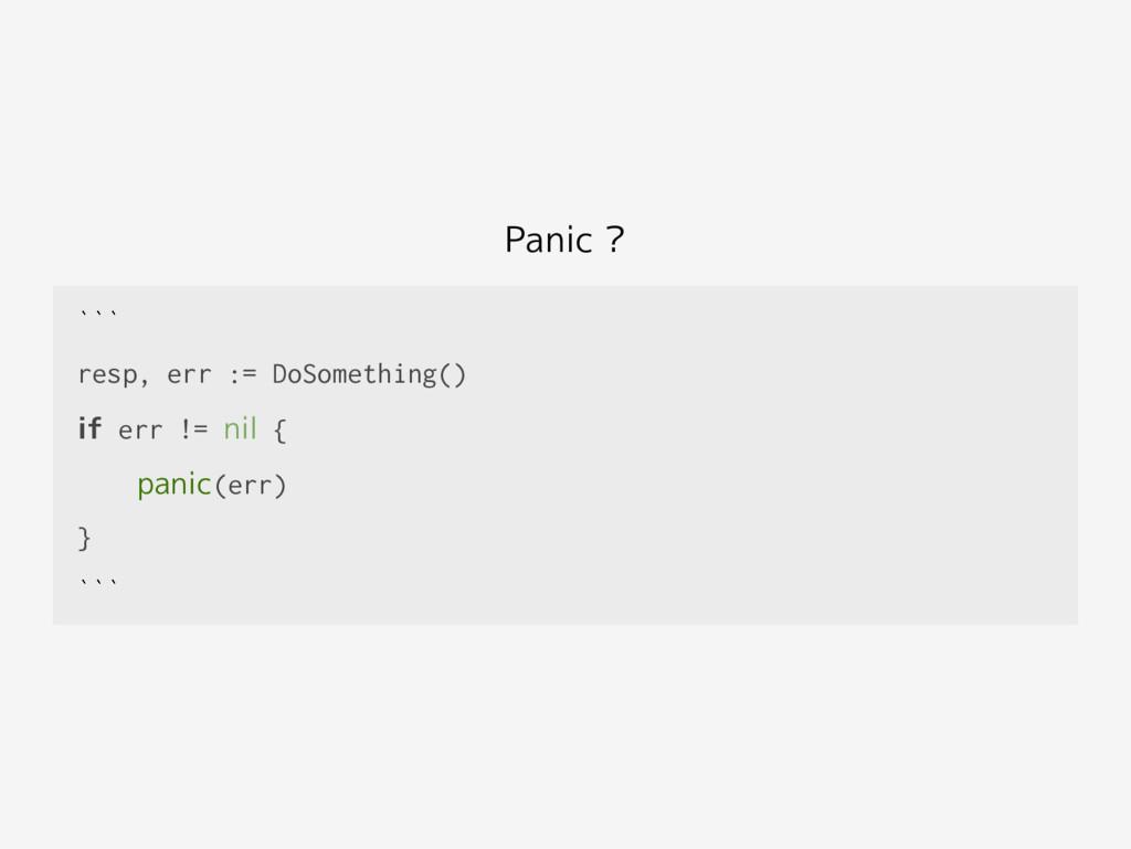 Panic ? ``` resp, err := DoSomething() if err !...