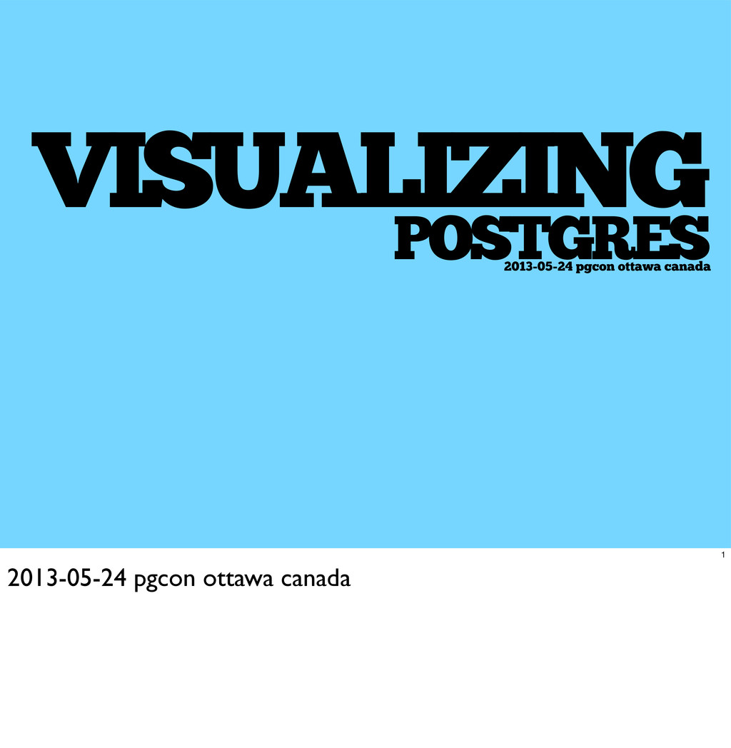 VISUALIZING POSTGRES 2013-05-24 pgcon ottawa ca...