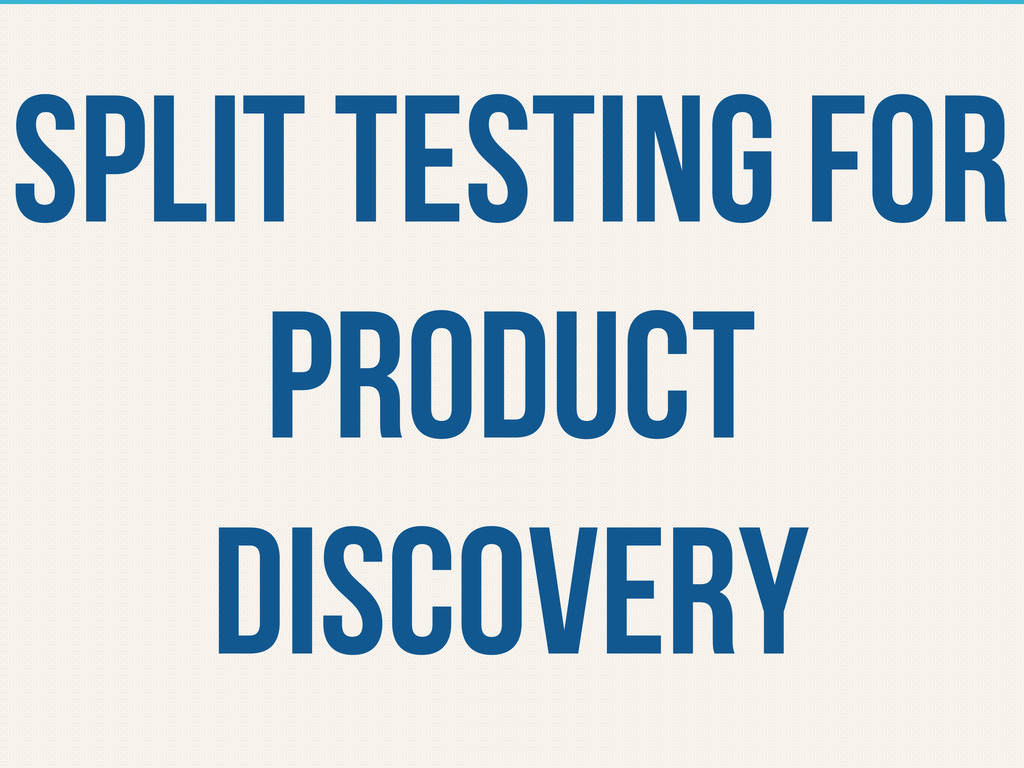split TESTING FOR PRODUCT DISCOVERY