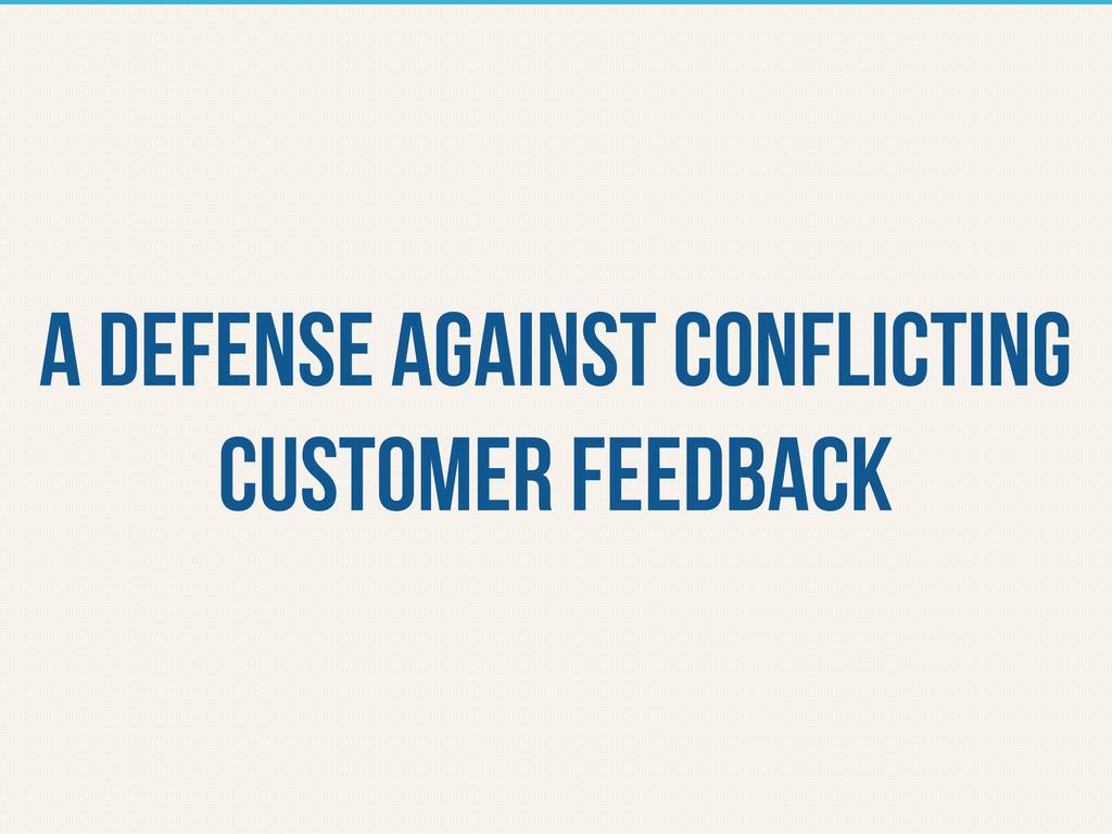 a defense against conflicting customer feedback
