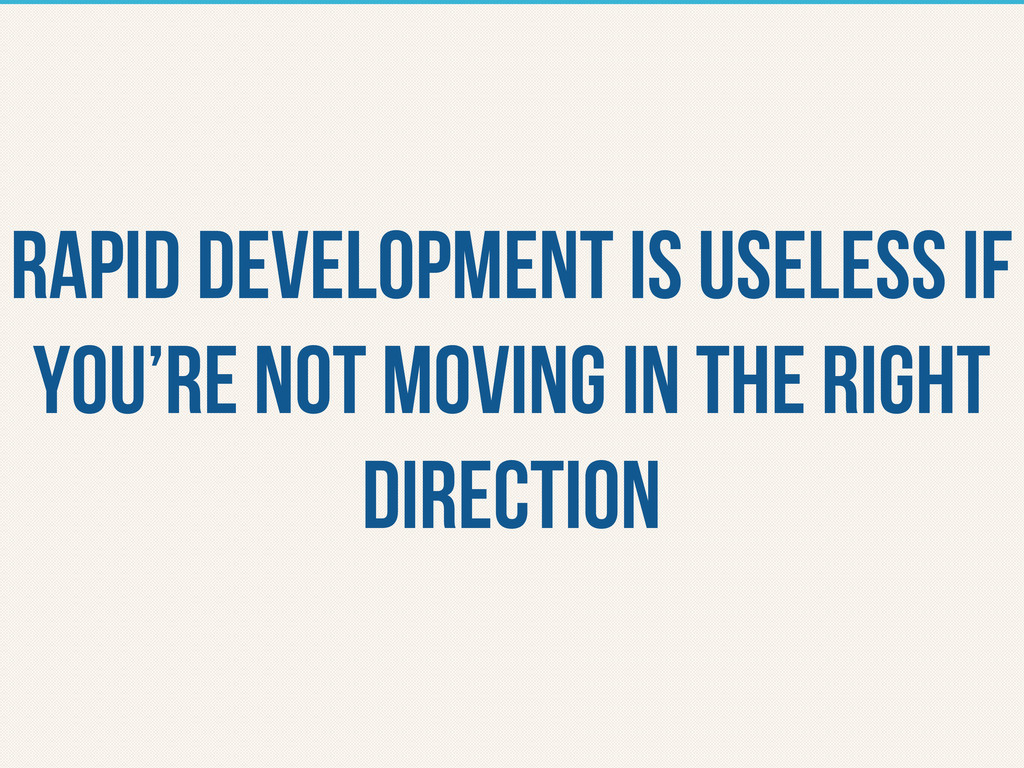 rapid development is useless if you're not movi...