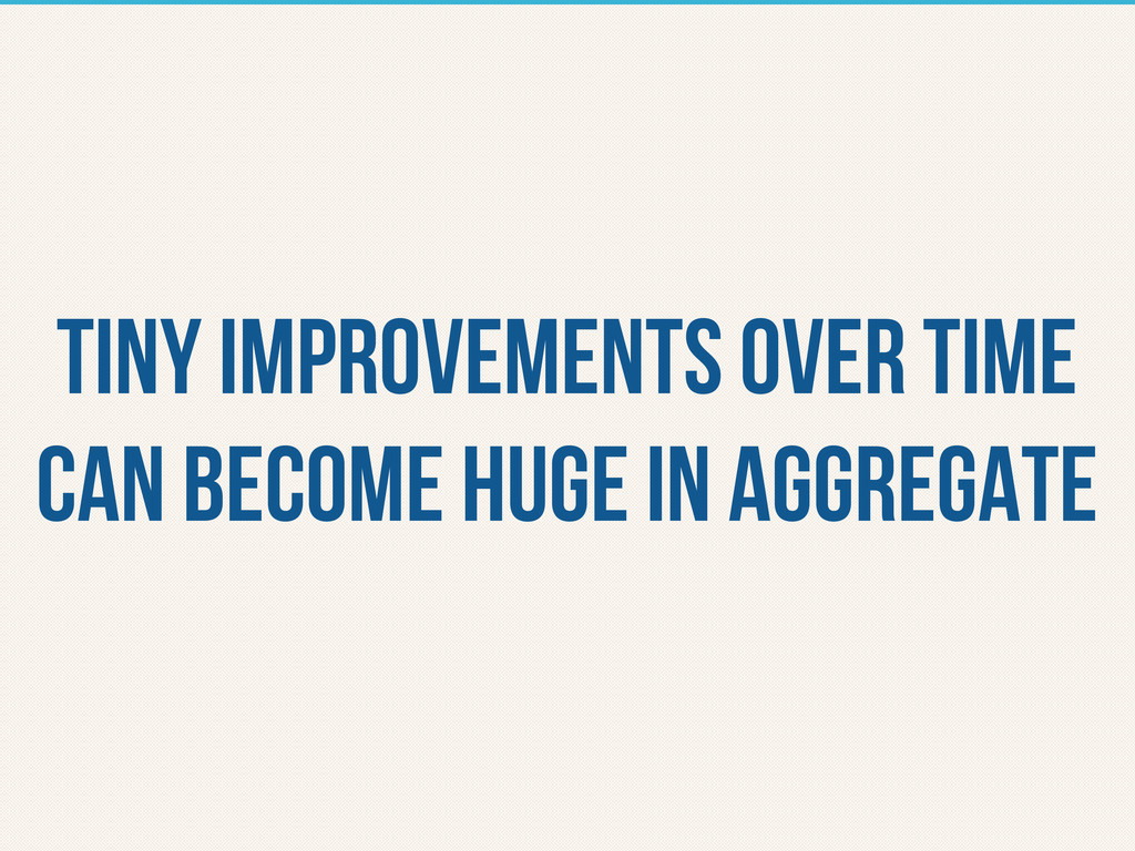 tiny improvements over time can become huge in ...