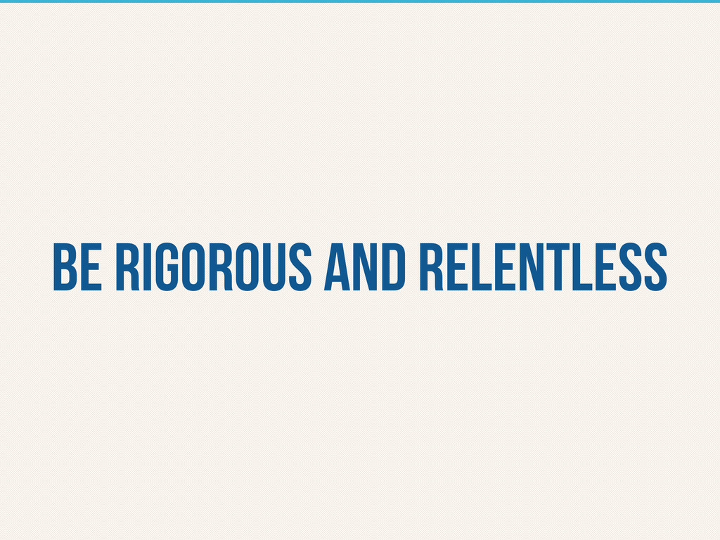 be rigorous and relentless