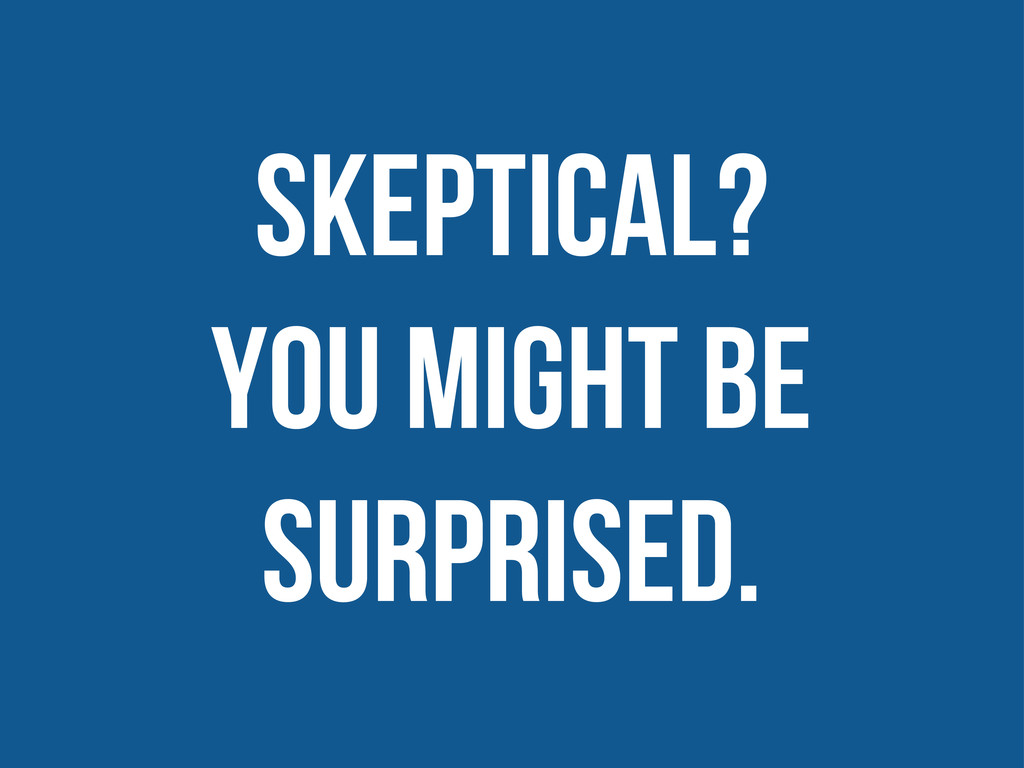 Skeptical? you might be surprised.