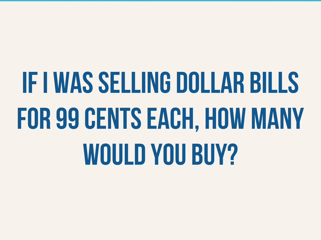 If i was selling dollar bills for 99 cents each...