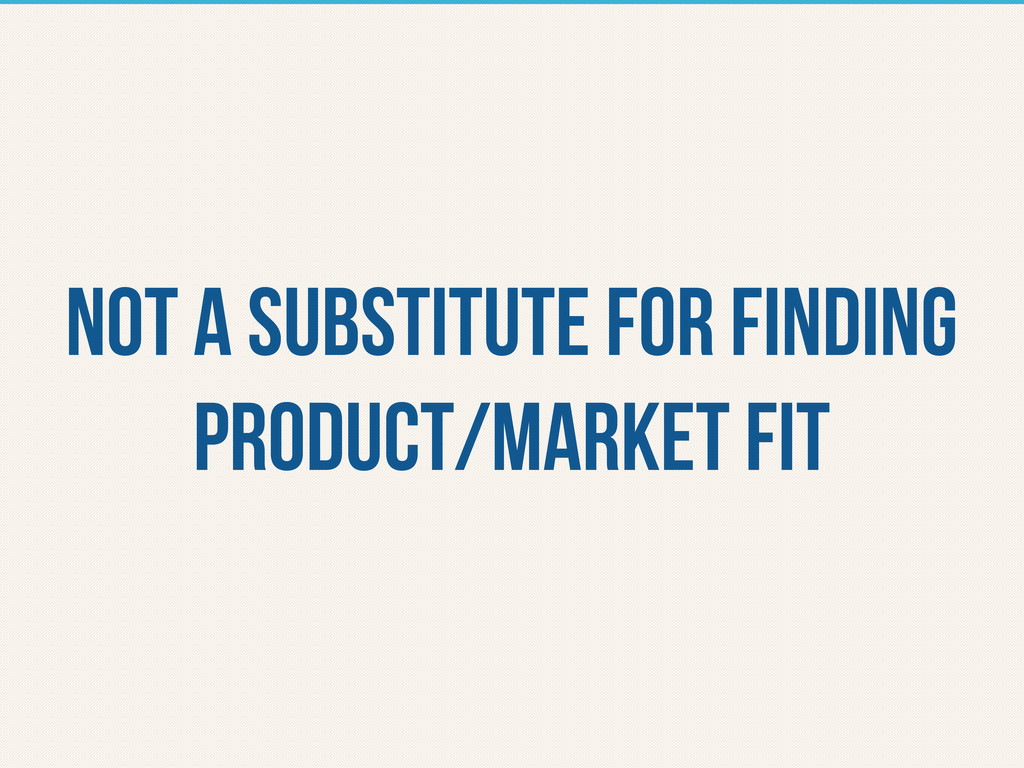 Not a substitute for finding product/market fit