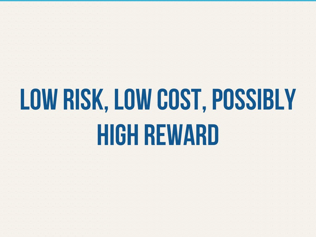 Low risk, low cost, possibly high reward