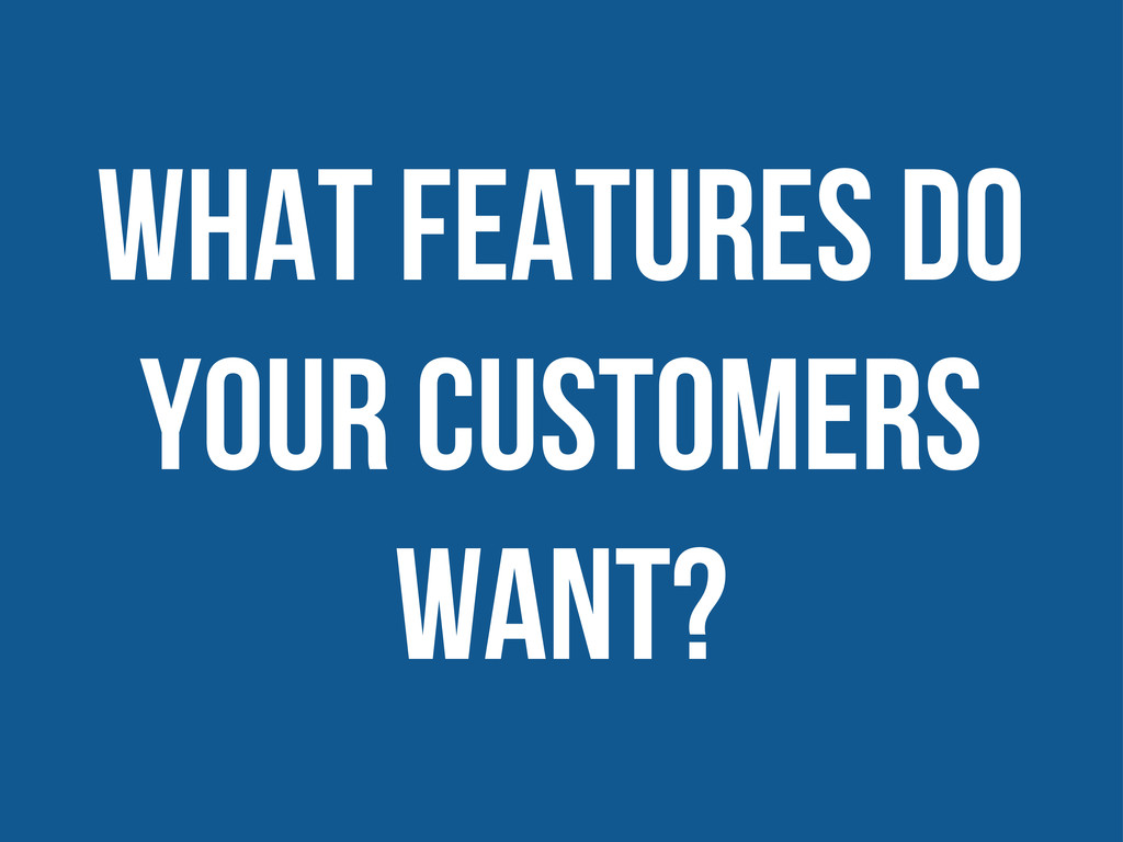 what features do your customers want?