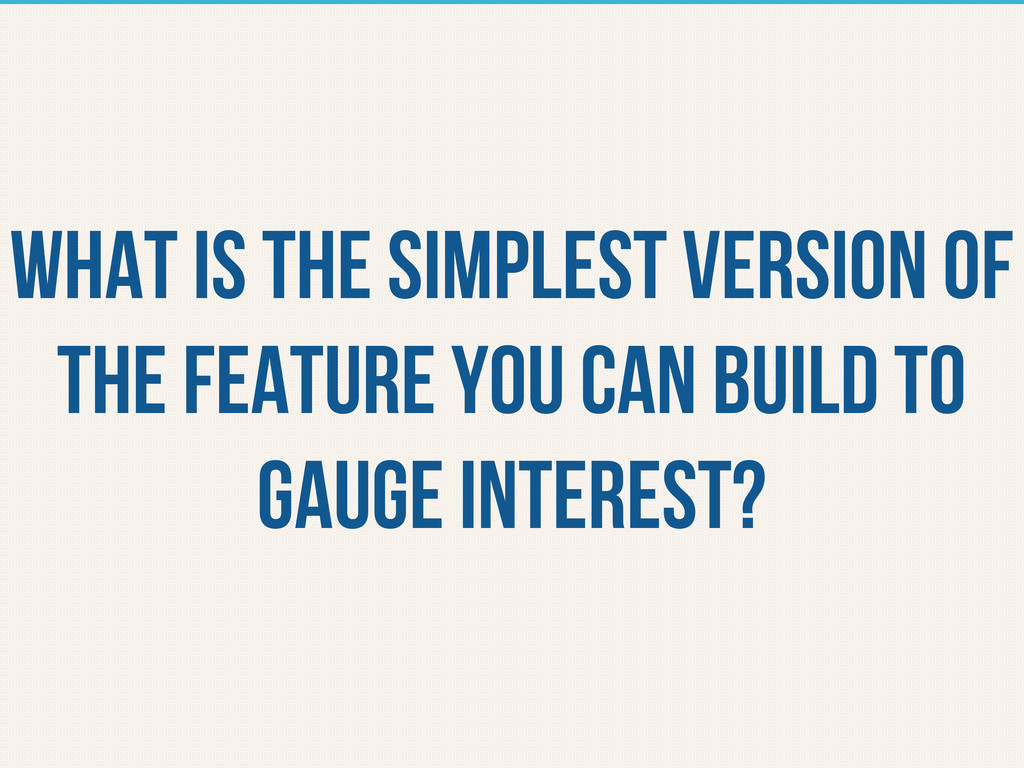 What is the simplest version of the feature you...