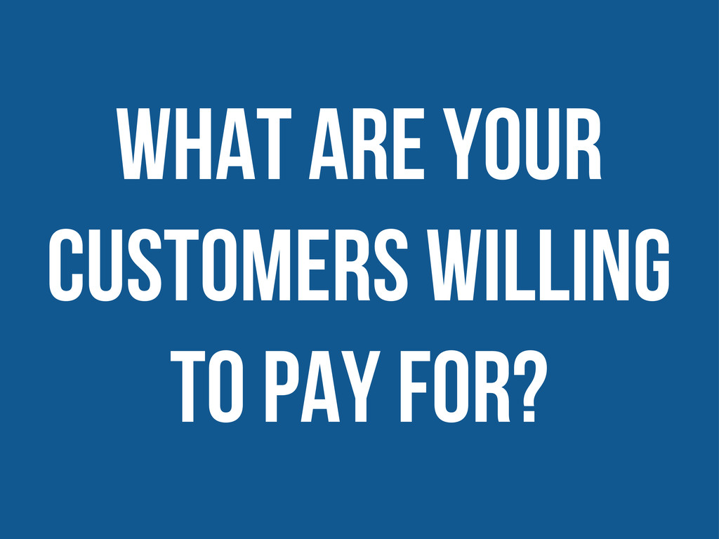 what are your customers willing to pay for?