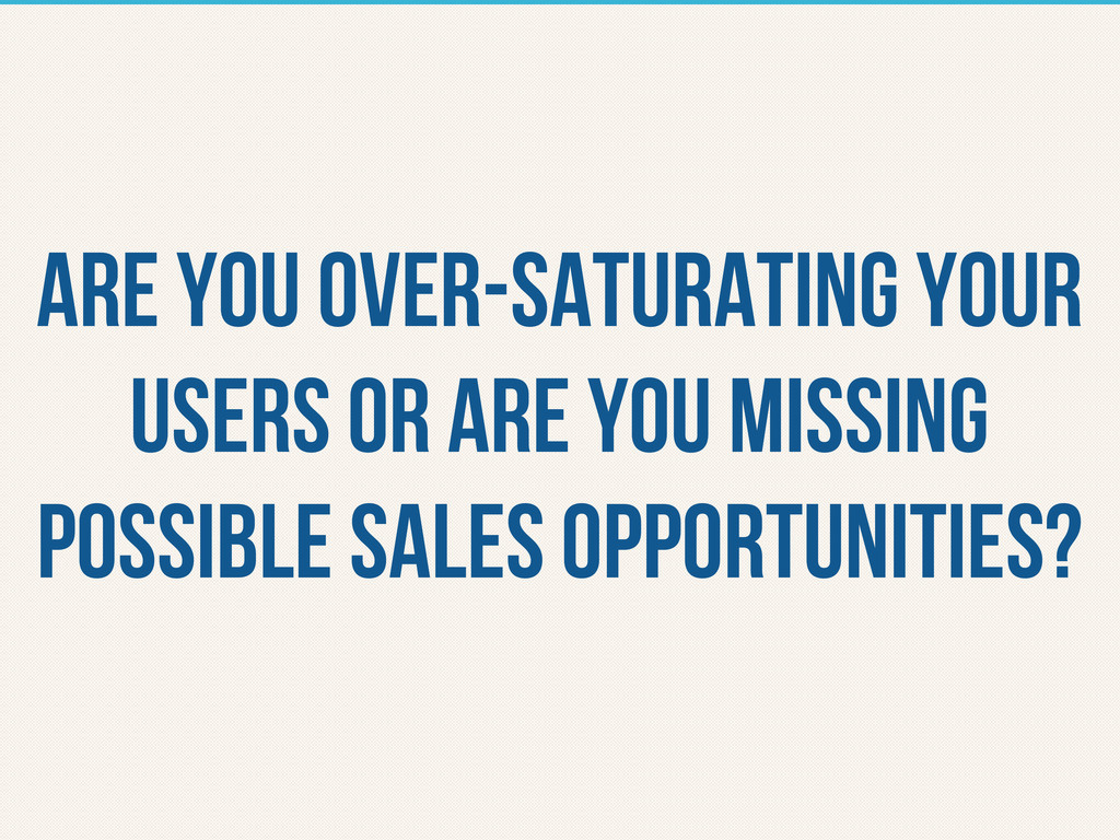 are you over-saturating your users or are you m...