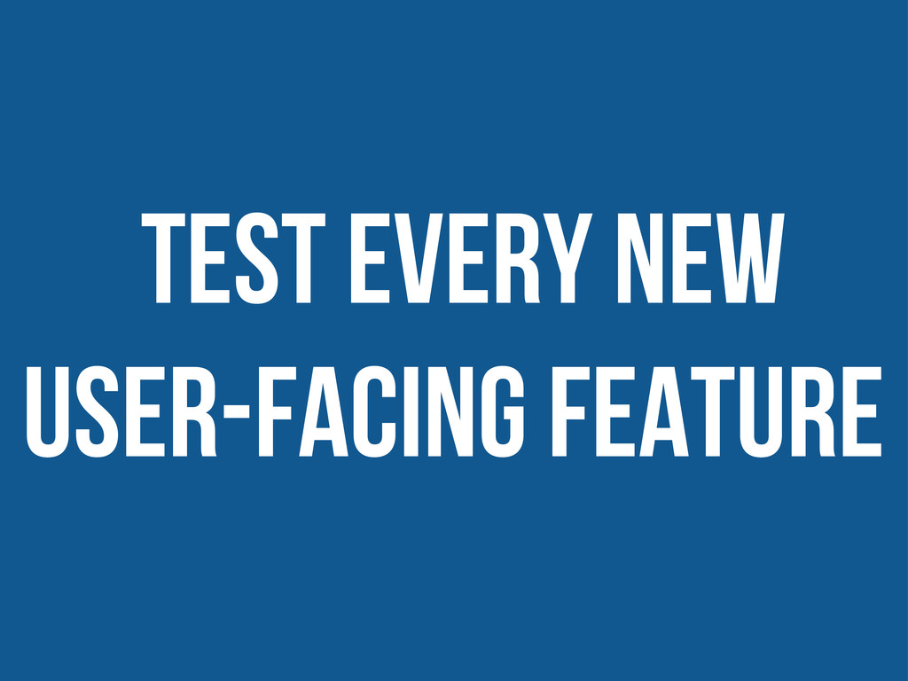 test Every new user-facing feature