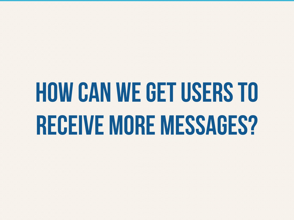 How can we get users to receive more messages?