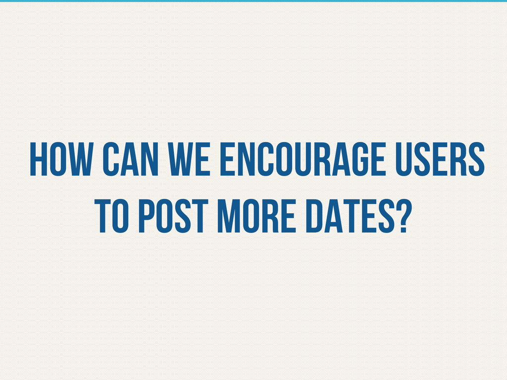 How can we encourage users to post more dates?