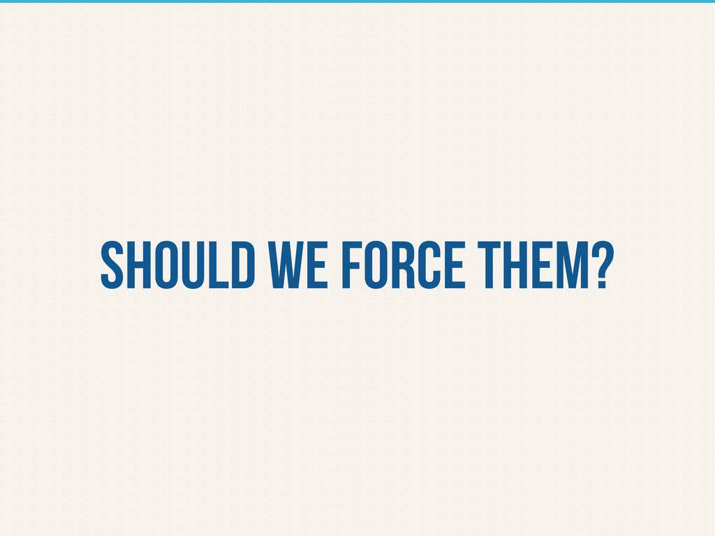 should we force them?