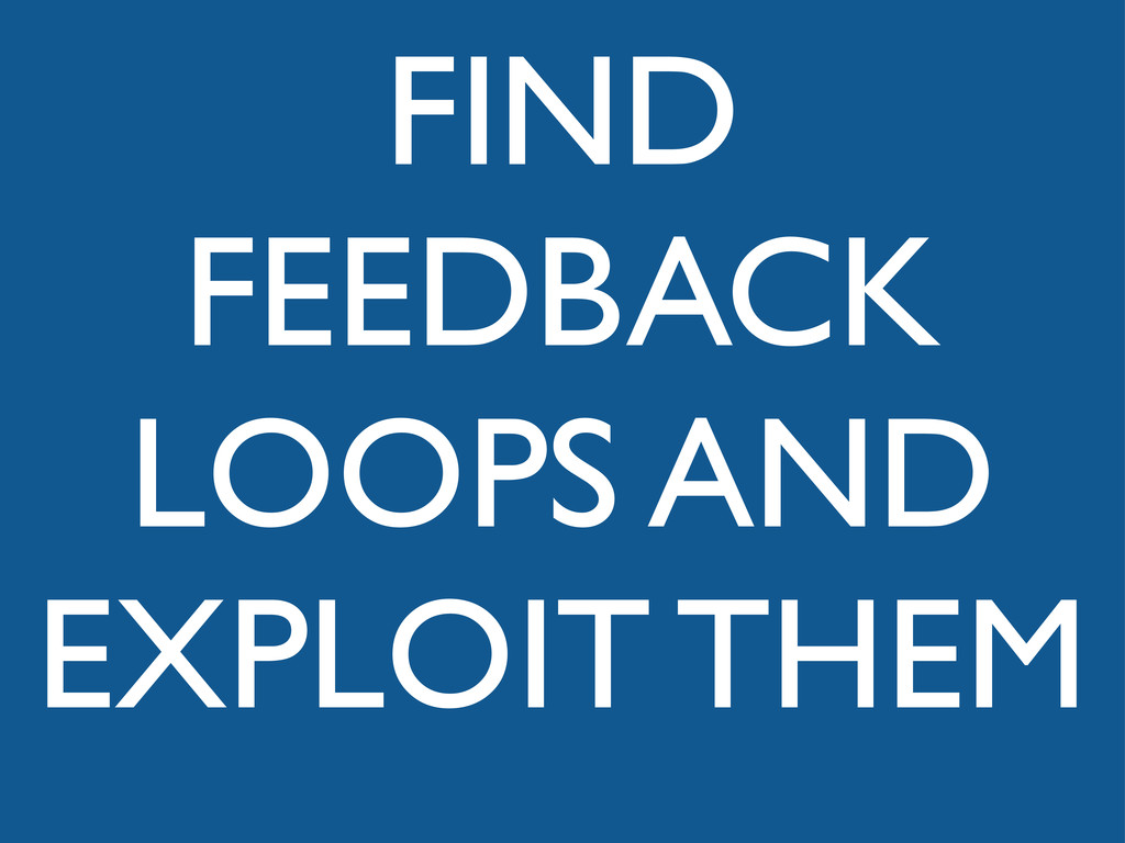 FIND FEEDBACK LOOPS AND EXPLOIT THEM
