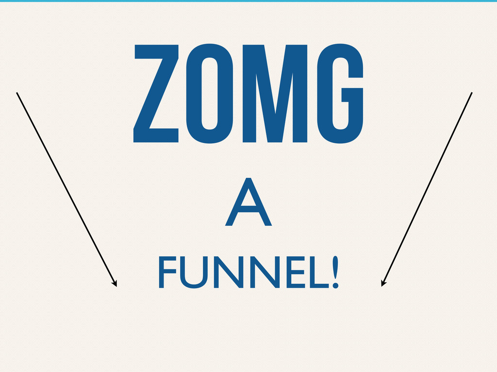 ZOMG A FUNNEL!