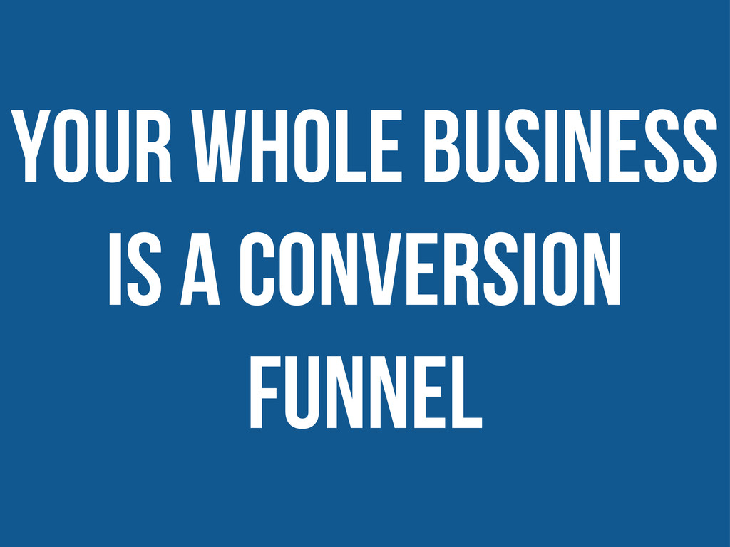 Your whole business is a conversion funnel