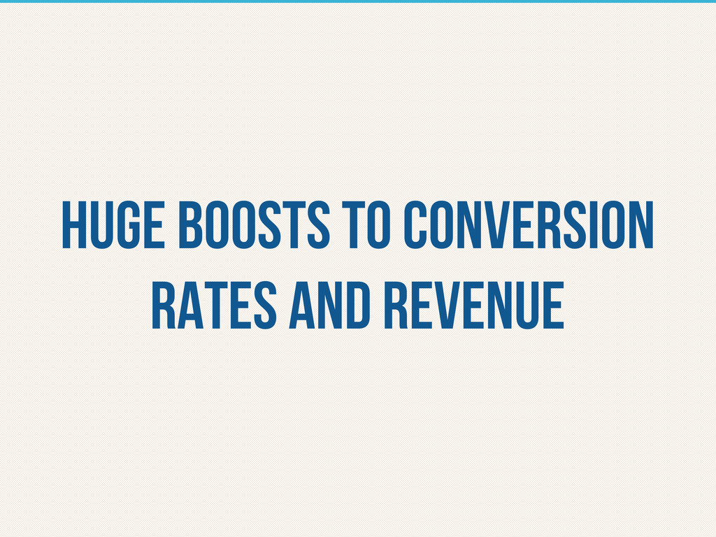 Huge boosts to conversion rates and revenue