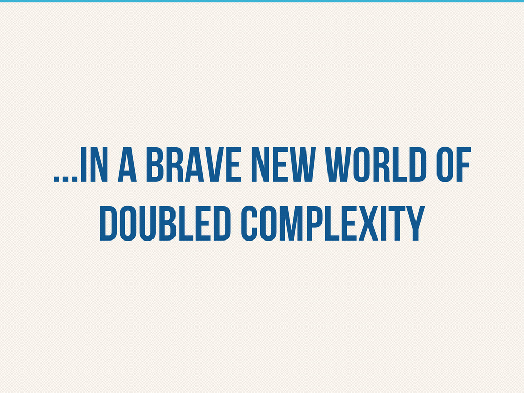 ...in A brave new world of doubled complexity