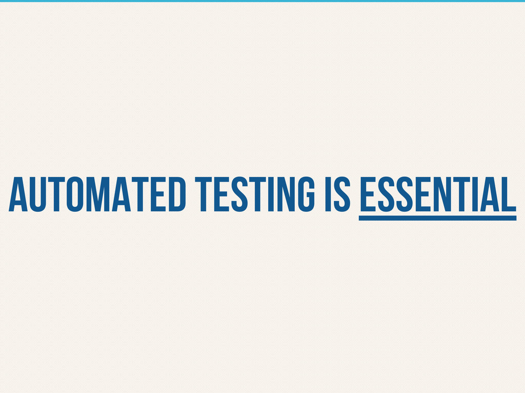 automated testing is essential