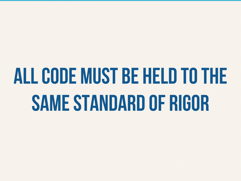 all code must be held to the same standard of r...