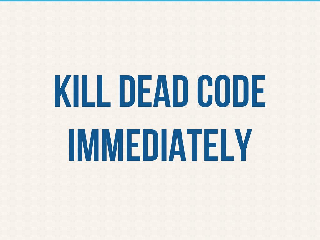 KILL DEAD CODE IMMEDIATELY