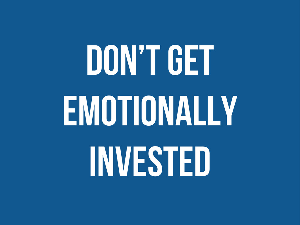 don't get emotionally invested