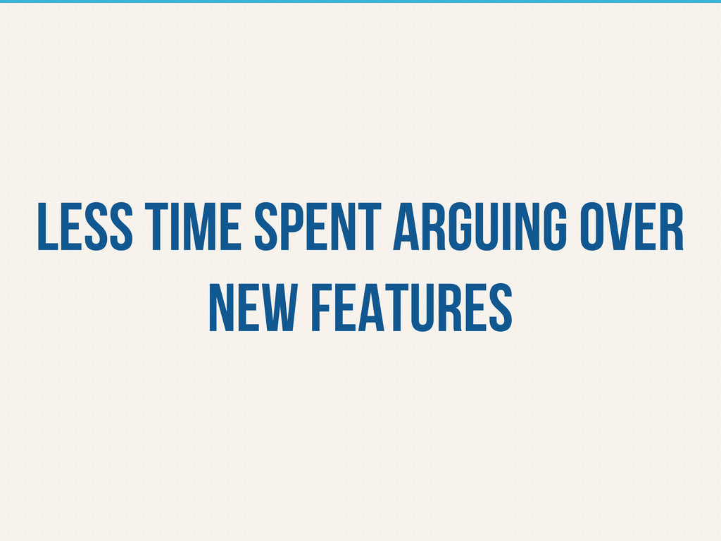 less time spent arguing over new features