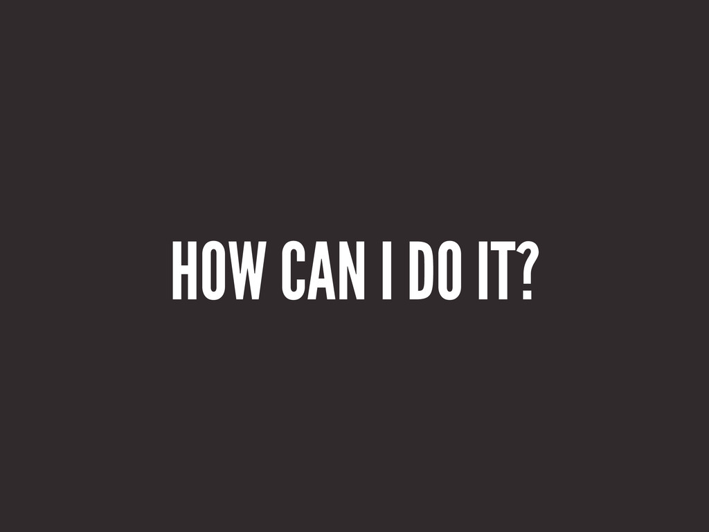 HOW CAN I DO IT?