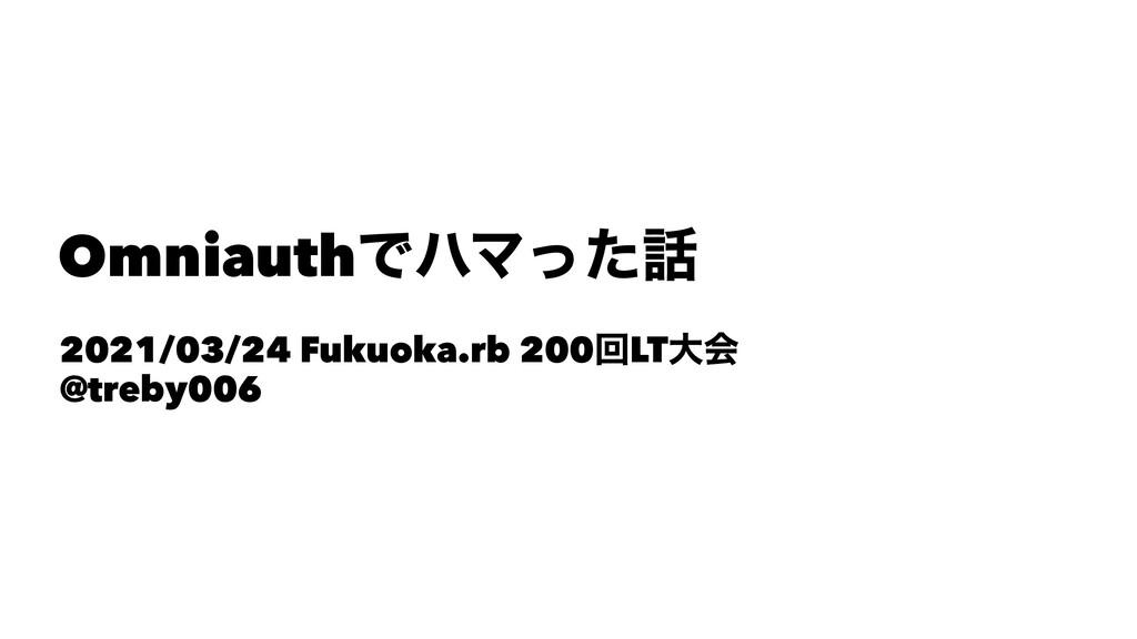 OmniauthͰϋϚͬͨ 2021/03/24 Fukuoka.rb 200ճLTେձ @...