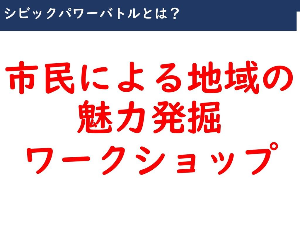 川崎シビックパワーバトル2019 シビックパワーバトルとは? 市民による地域の 魅力発掘 ワー...
