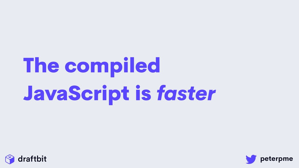 The compiled JavaScript is faster