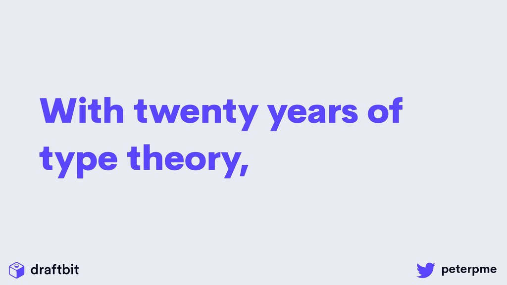 With twenty years of type theory,