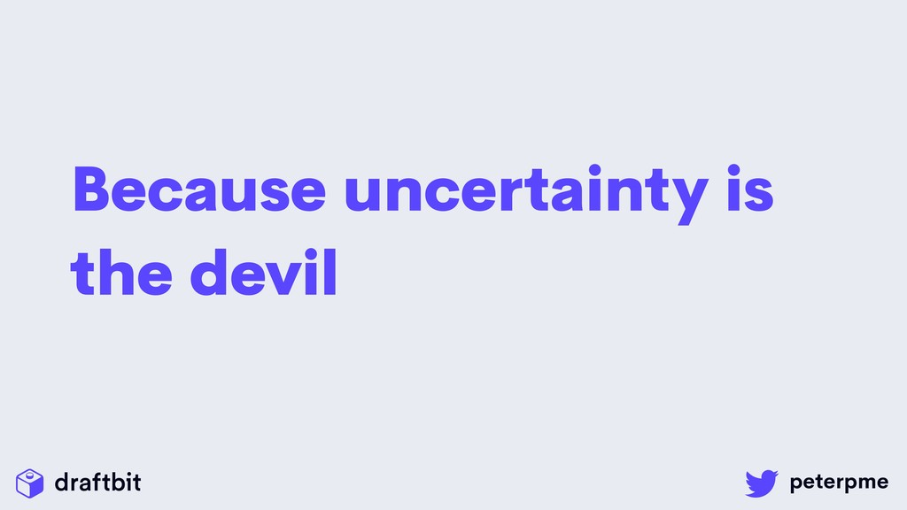 Because uncertainty is the devil