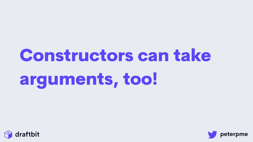 Constructors can take arguments, too!