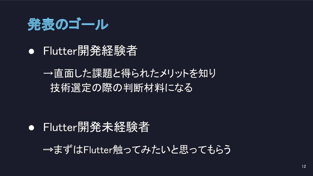 発表のゴール ● Flutter開発経験者 →直面した課題と得られたメリットを知り  技...
