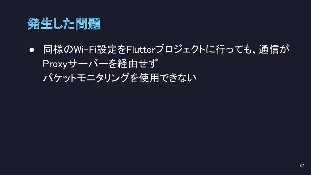 ● 同様のWi-Fi設定をFlutterプロジェクトに行っても、通信が Proxyサーバーを経...