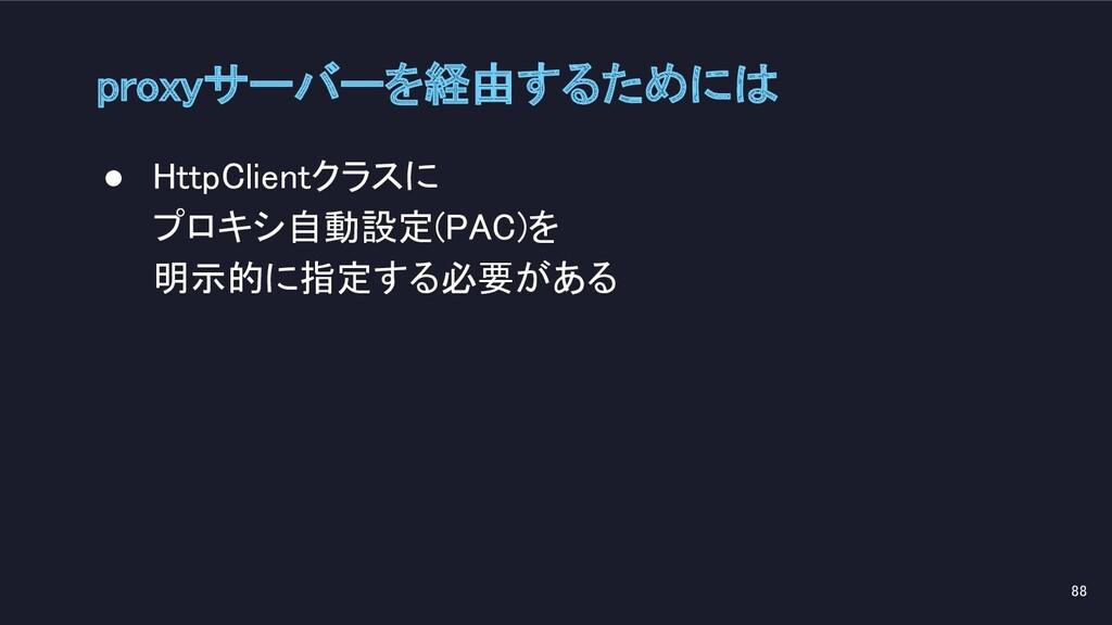 proxyサーバーを経由するためには 88 ● HttpClientクラスに プロキシ自...