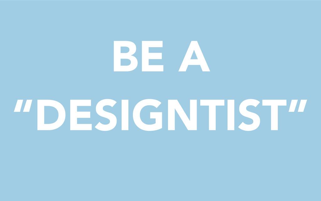 "BE A ""DESIGNTIST"""
