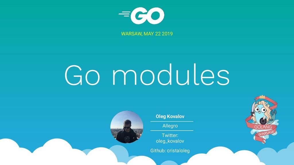 Go modules WARSAW, MAY 22 2019 Oleg Kovalov All...