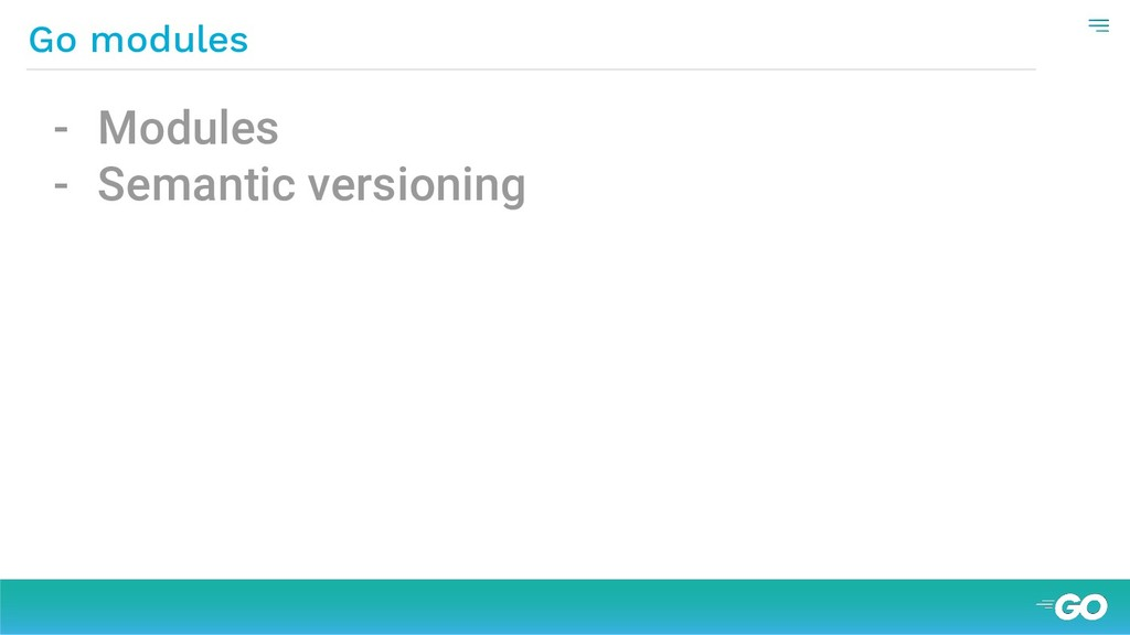 - Modules - Semantic versioning Go modules
