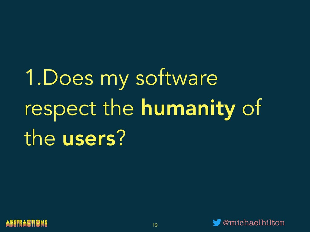 1.Does my software respect the humanity of the ...