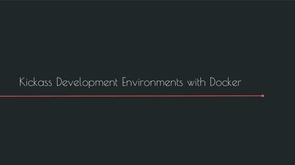 Kickass Development Environments with Docker